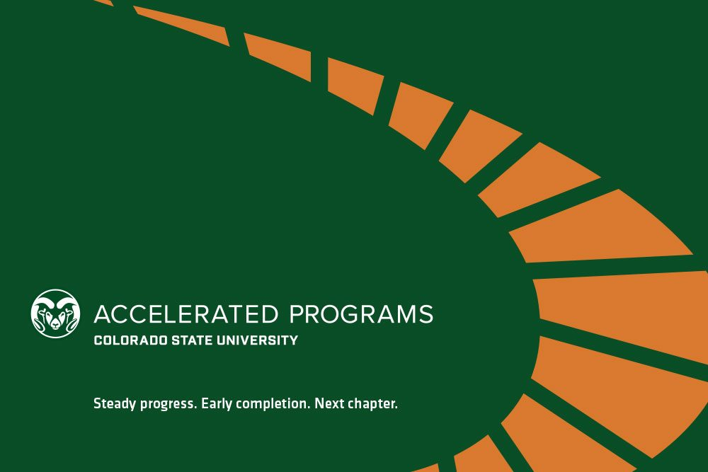 Logo for Accelerated Programs. Image says Accelerated Programs Colorado State University. Steady progress. Early completion. Next chapter.